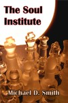 The Soul Institute - a novel by Michael D. Smith